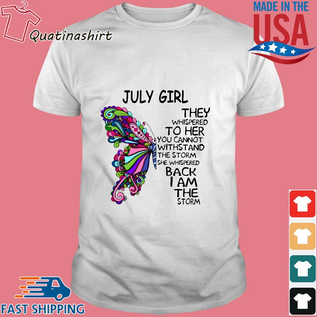 Butterfly July girl they whispered to her you cannot withstand the storm she whispered back I am the storm shirt