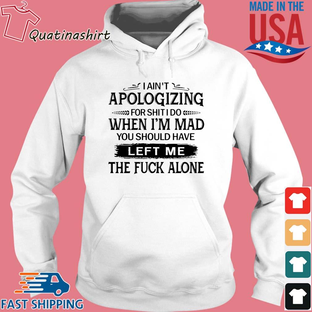 I ain't apologizing for shit I do when i'm mad you should have left me the fuck alone s Hoodie trang