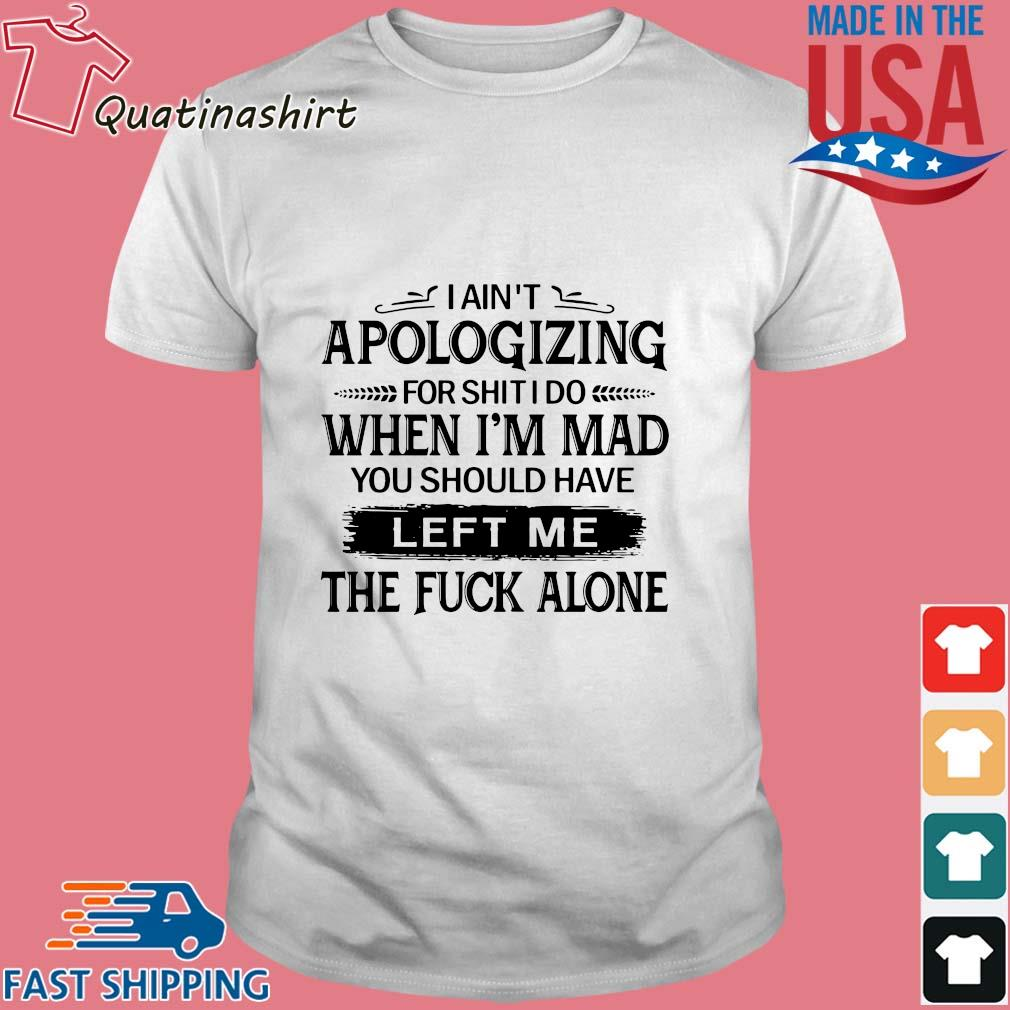 I ain't apologizing for shit I do when i'm mad you should have left me the fuck alone shirt