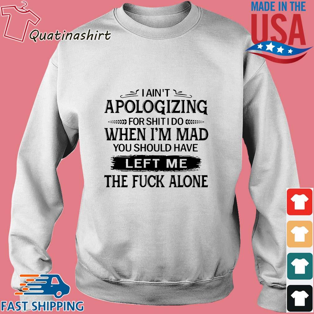 I ain't apologizing for shit I do when i'm mad you should have left me the fuck alone s Sweater trang