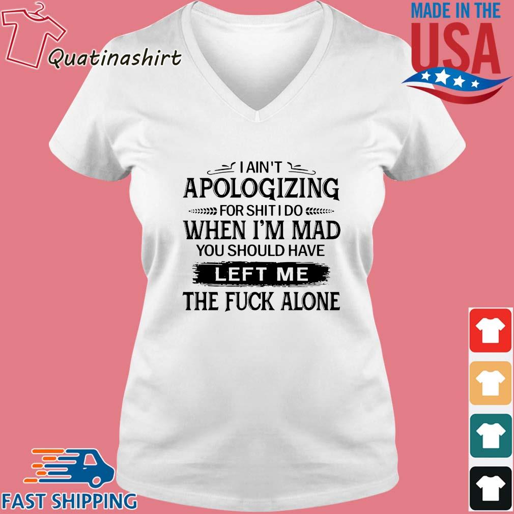 I ain't apologizing for shit I do when i'm mad you should have left me the fuck alone s Vneck trang