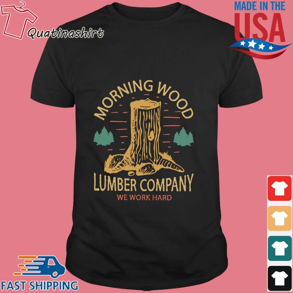 Morning wood lumber company we work hard shirt