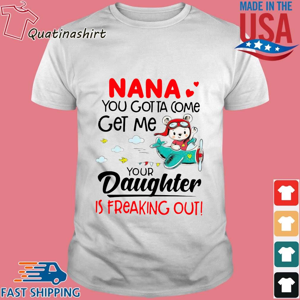 Nana you gotta come get me your daughter is freaking out shirt