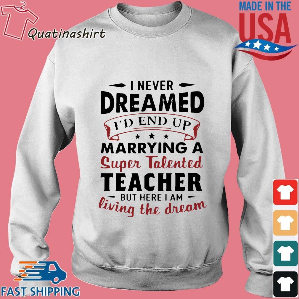 I never dreamed I'd end up marryinga super talented teacher but here I am living the dream shirt