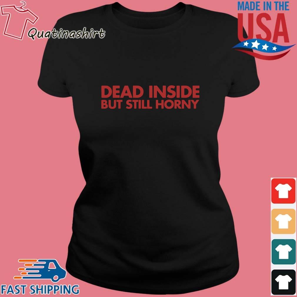 Dead Inside But Still Horny Shirt Ladies den