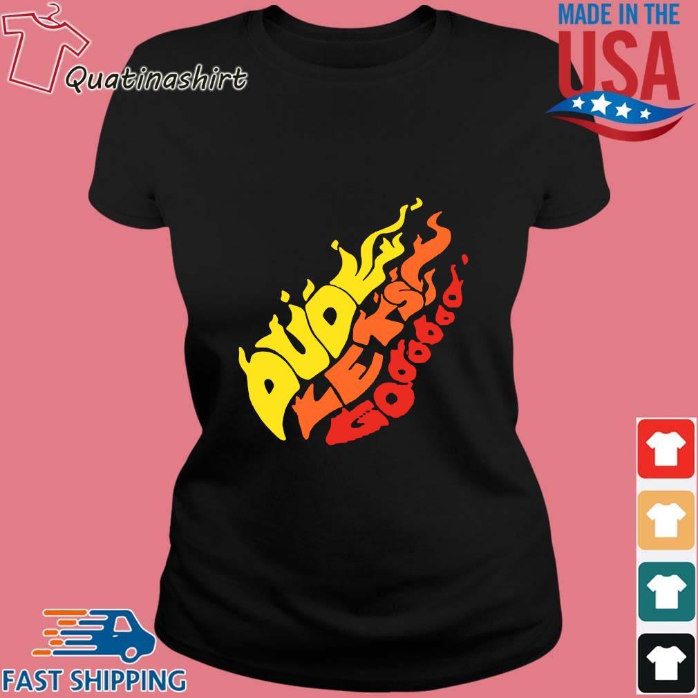 Dude Let's Go Fire Shirt Ladies den