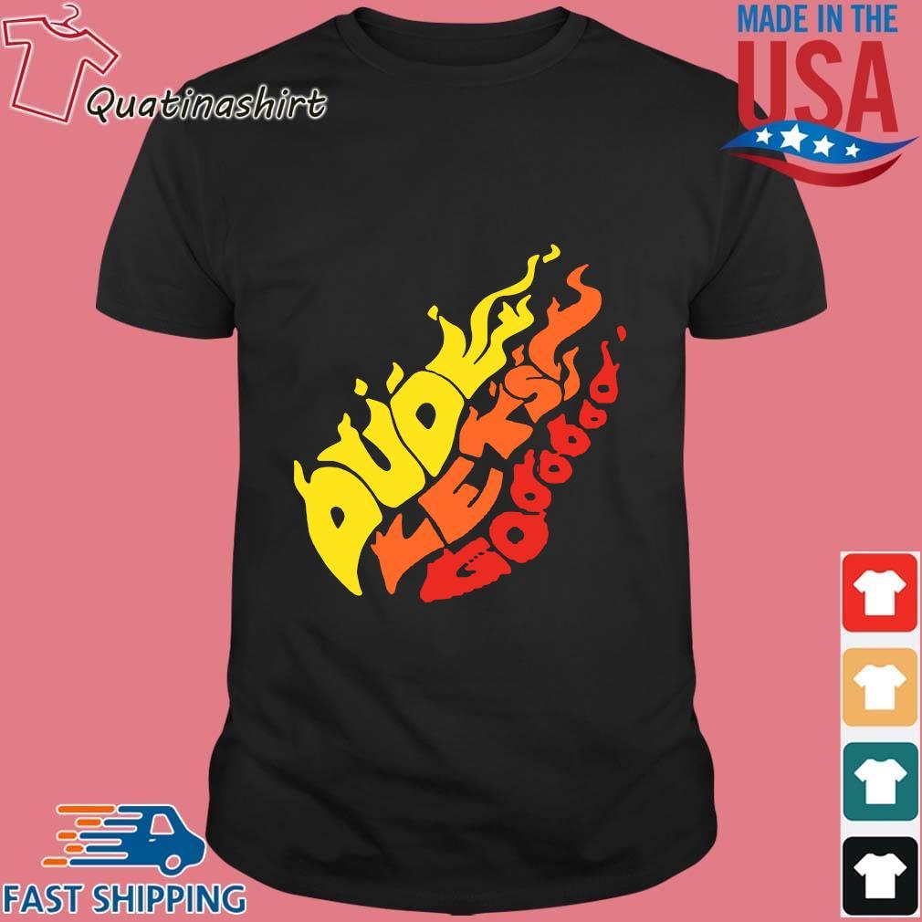 Dude Let's Go Fire Shirt