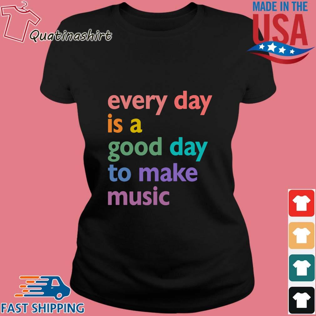 Every Day Is A Good Day To Make Music Color Shirt Ladies den