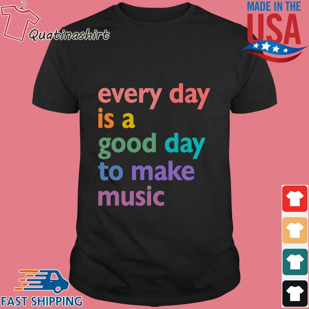 Every Day Is A Good Day To Make Music Color Shirt