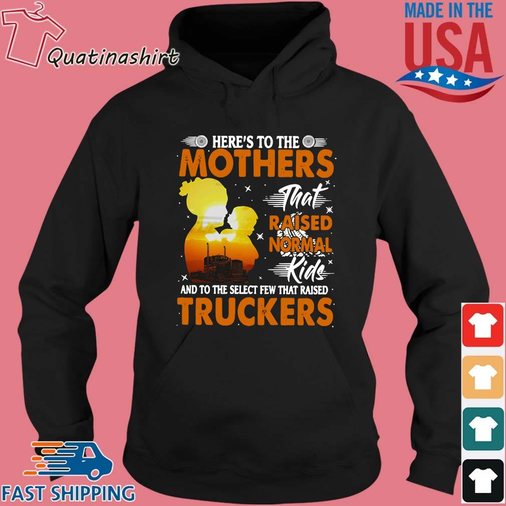 Here's To The Mothers That Raised Normal Kids And To The Select Few That Raised Trucker Shirt Hoodie den