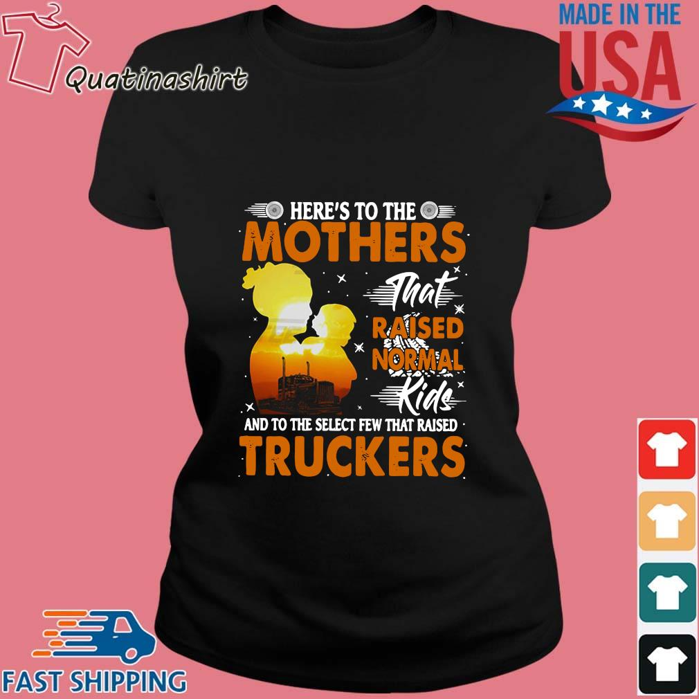 Here's To The Mothers That Raised Normal Kids And To The Select Few That Raised Trucker Shirt Ladies den
