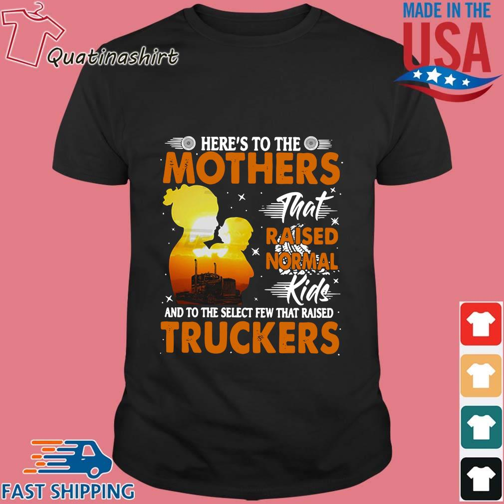 Here's To The Mothers That Raised Normal Kids And To The Select Few That Raised Trucker Shirt