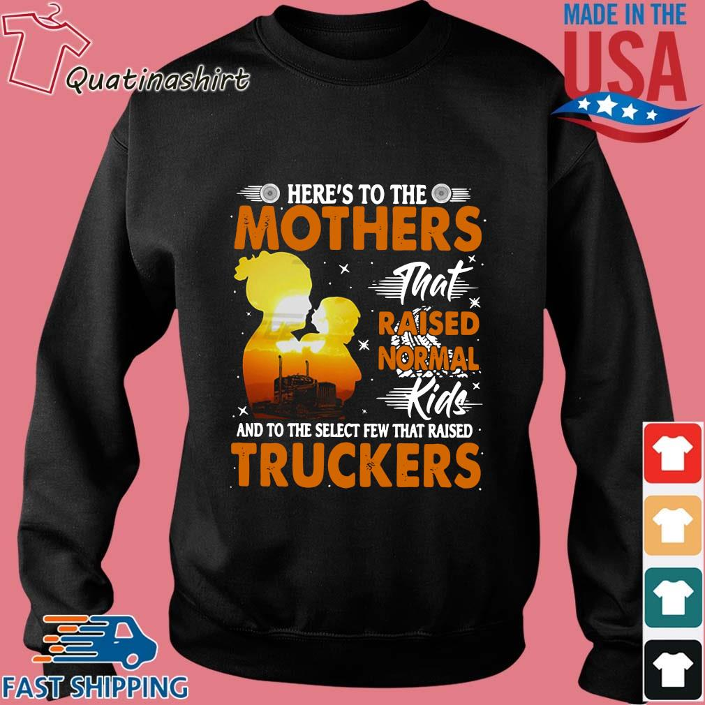 Here's To The Mothers That Raised Normal Kids And To The Select Few That Raised Trucker Shirt Sweater den