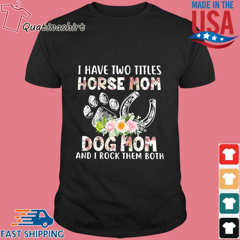 I Have Two Titles Horse Mom Dog Mom And Rock Them Both Flower Shirt