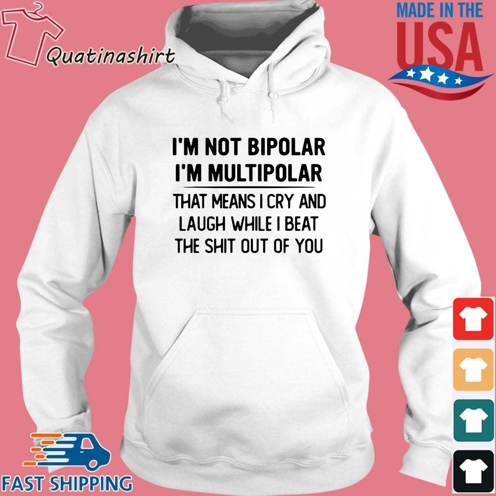 I'm not bipolar I'm multipolar that means I cry and laugh while I beat s Hoodie trang