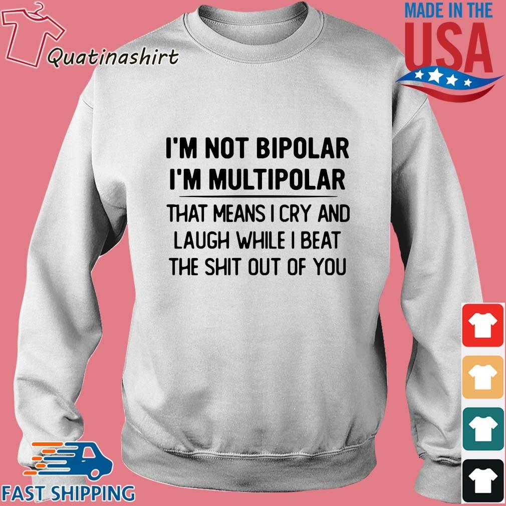 I'm not bipolar I'm multipolar that means I cry and laugh while I beat s Sweater trang