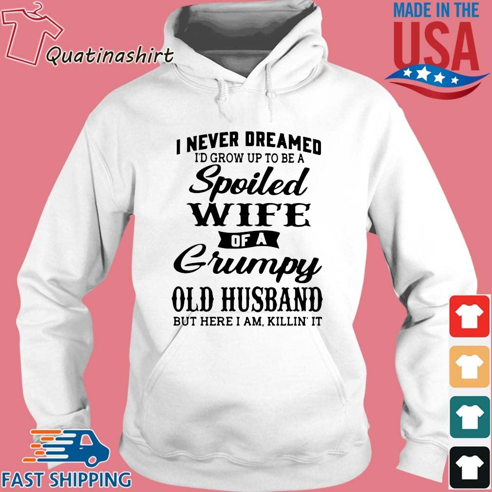 I Never Dreamed I'd Grow Up To Be A Spoiled Wife Of A Grumpy Old Husband But Here I Am, KKilli' It Shirt Hoodie trang