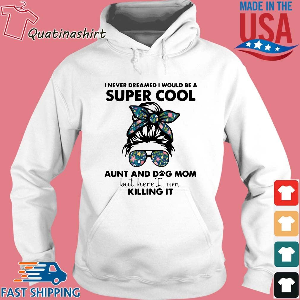 I Never Dreamed I Would Be A Super Cool Aunt And Dog Mom But Here I Am Killing It 2021 Shirt Hoodie trang