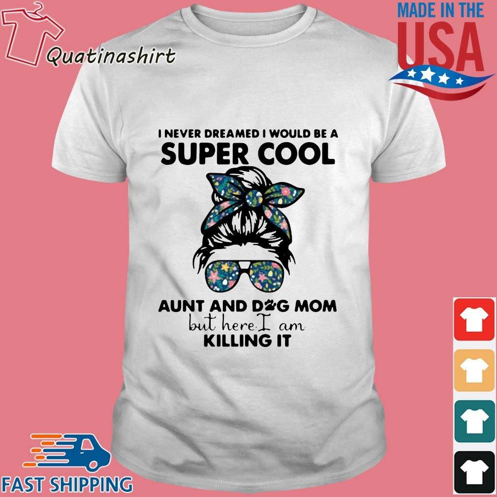 I Never Dreamed I Would Be A Super Cool Aunt And Dog Mom But Here I Am Killing It 2021 Shirt