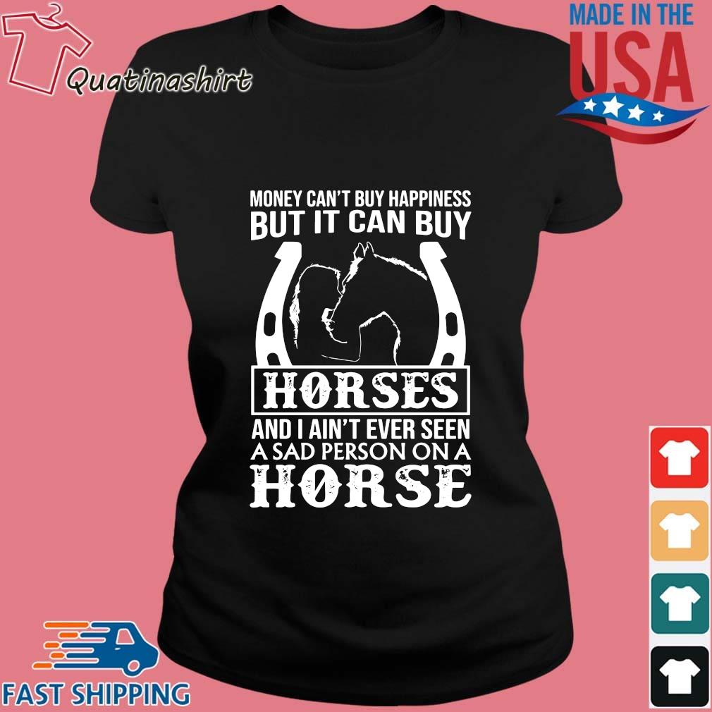 Money Can't Buy Happiness But It Can Buy Horses And I Ain't Ever Seen Shirt Ladies den