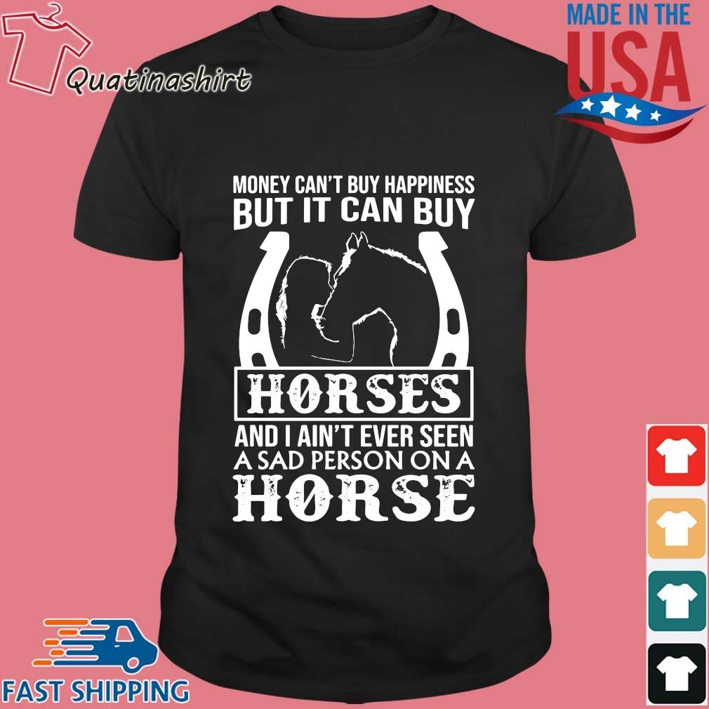 Money Can't Buy Happiness But It Can Buy Horses And I Ain't Ever Seen Shirt