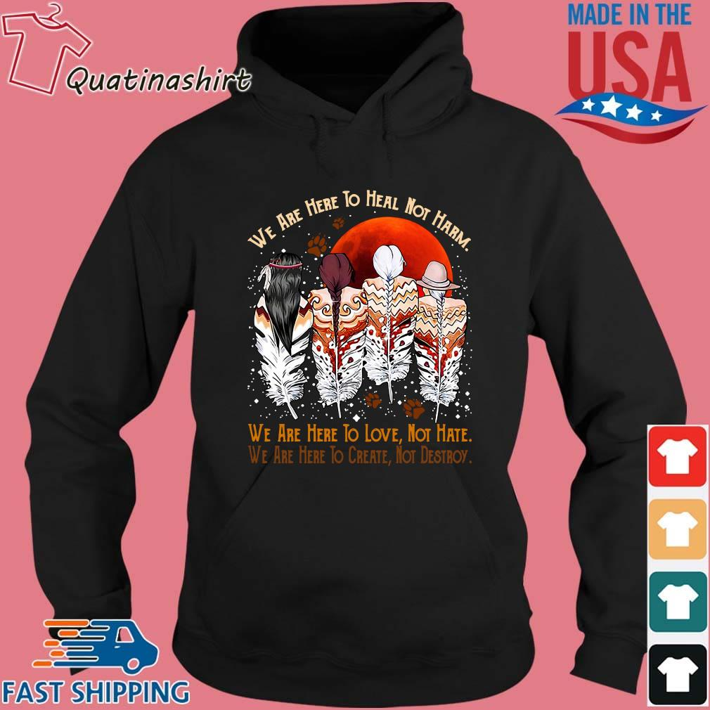 Natives We Are Here To Heal Not Harm We Are Here To Love Not Hate Shirt Hoodie den