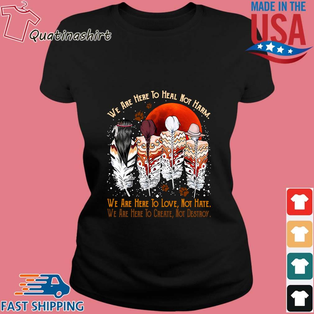 Natives We Are Here To Heal Not Harm We Are Here To Love Not Hate Shirt Ladies den