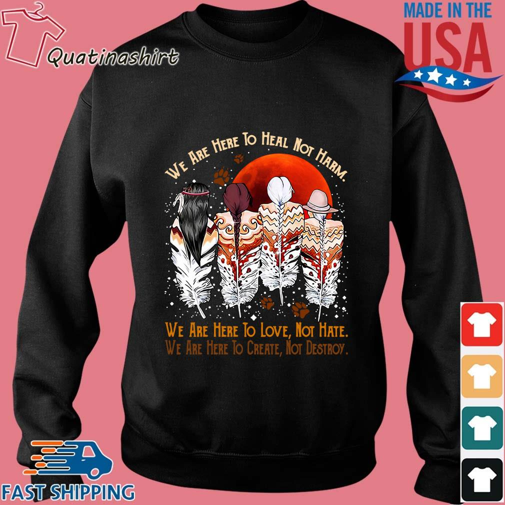 Natives We Are Here To Heal Not Harm We Are Here To Love Not Hate Shirt Sweater den