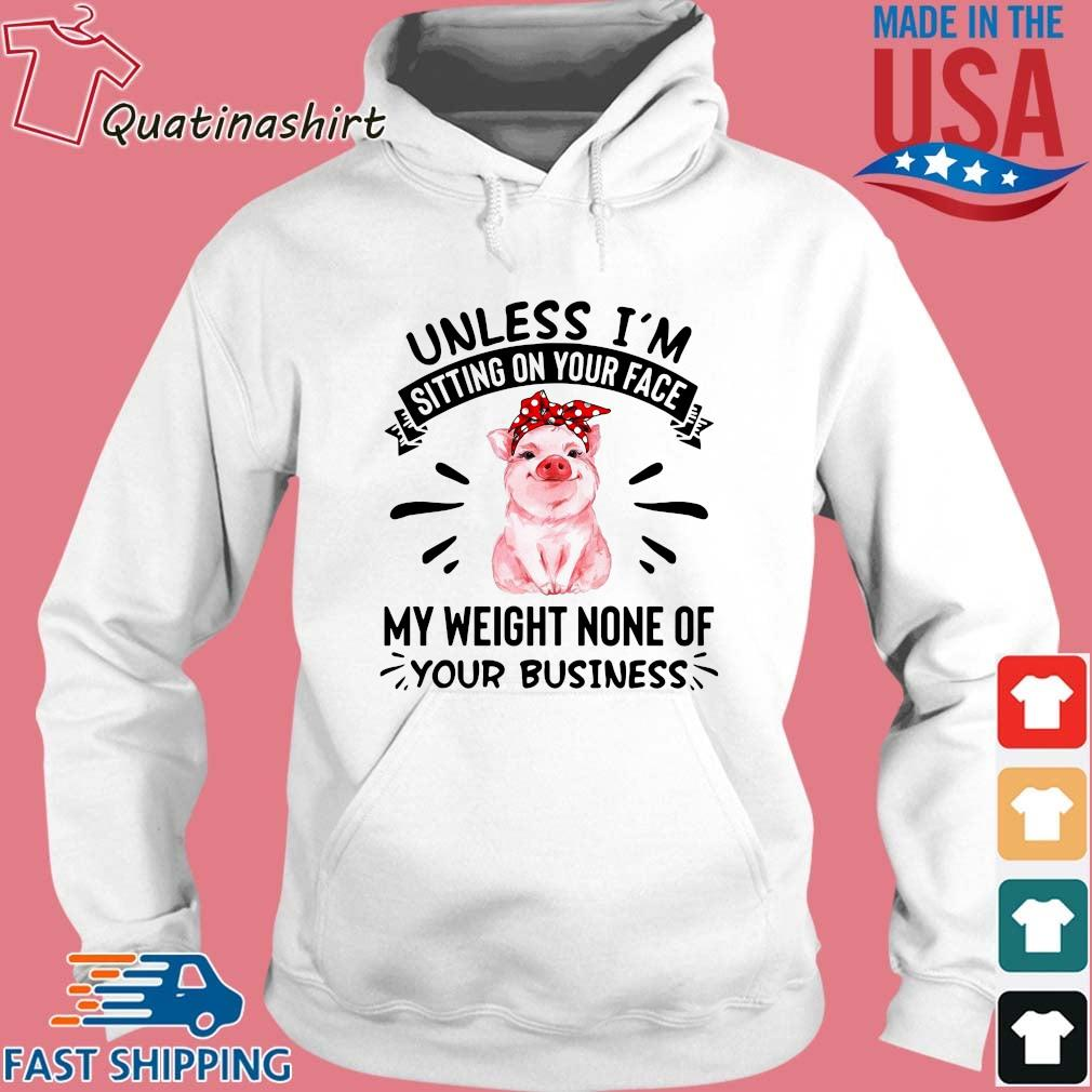 Pig Unless I'm Sitting On Your Face My Weight None Of Your Business Shirt Hoodie trang