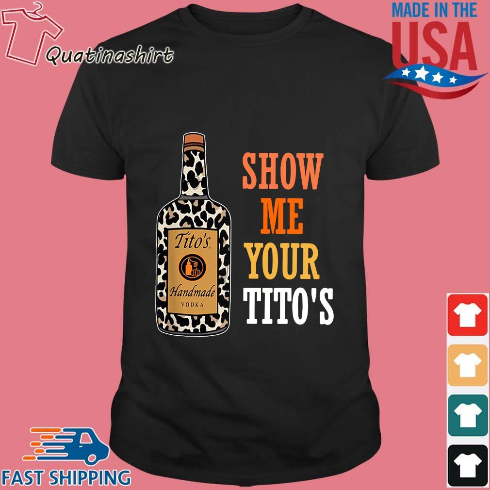 Show Me Your Tito's Handmade Vodka Shirt