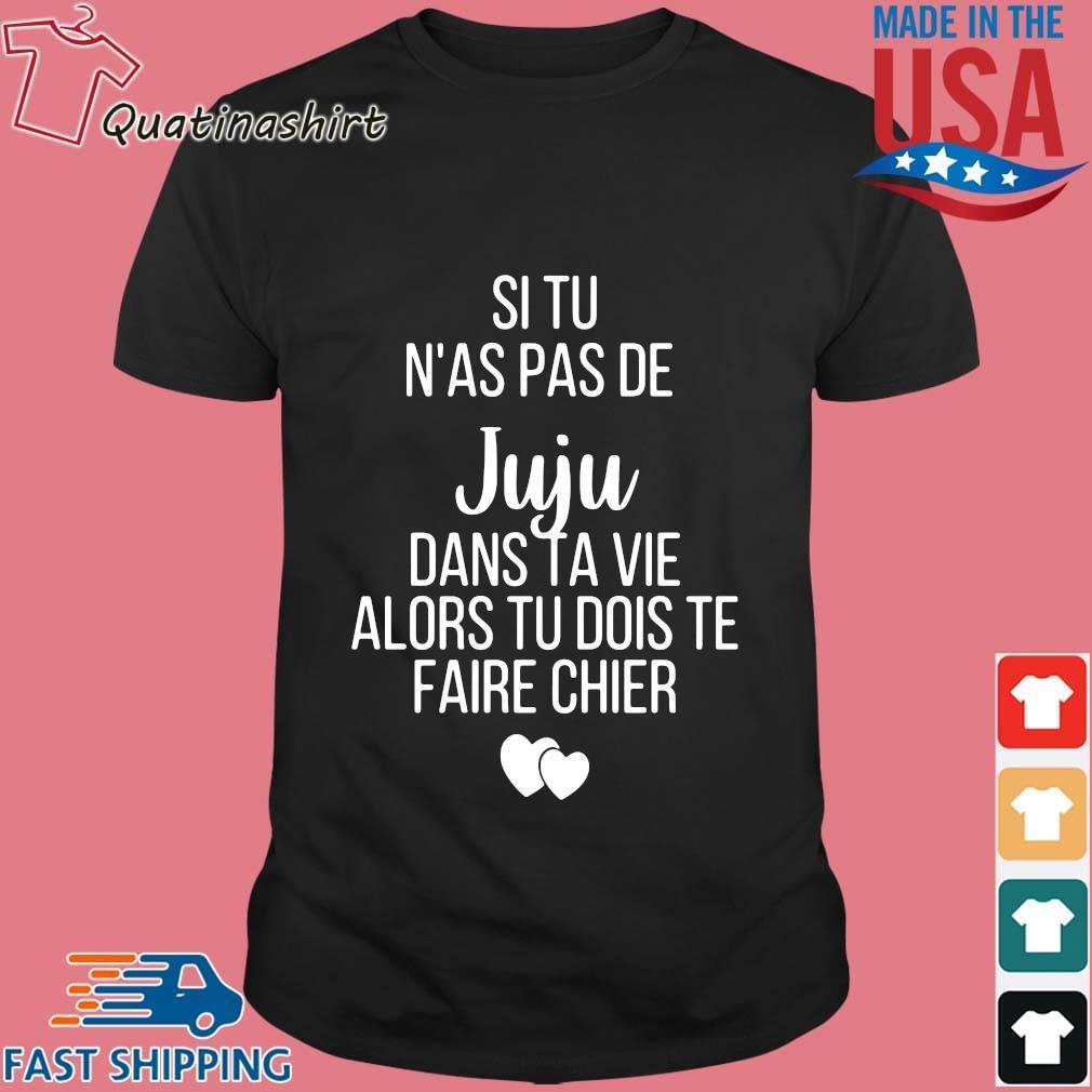 Si Tu N'as Pas De Juju Dans Ta Vie Alors Tu Dois Te Faire Chier Shirt