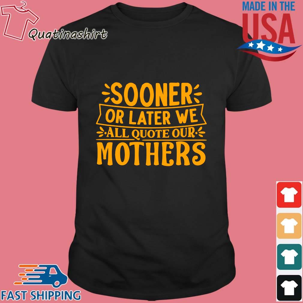 Sooner or later we all quote our mothers shirt