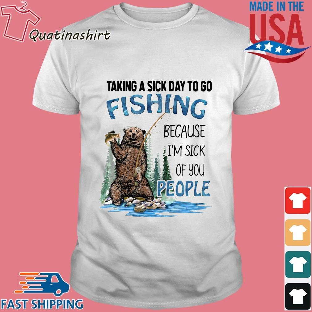 Bear taking a sick day to go fishing because I'm sick of you people shirt