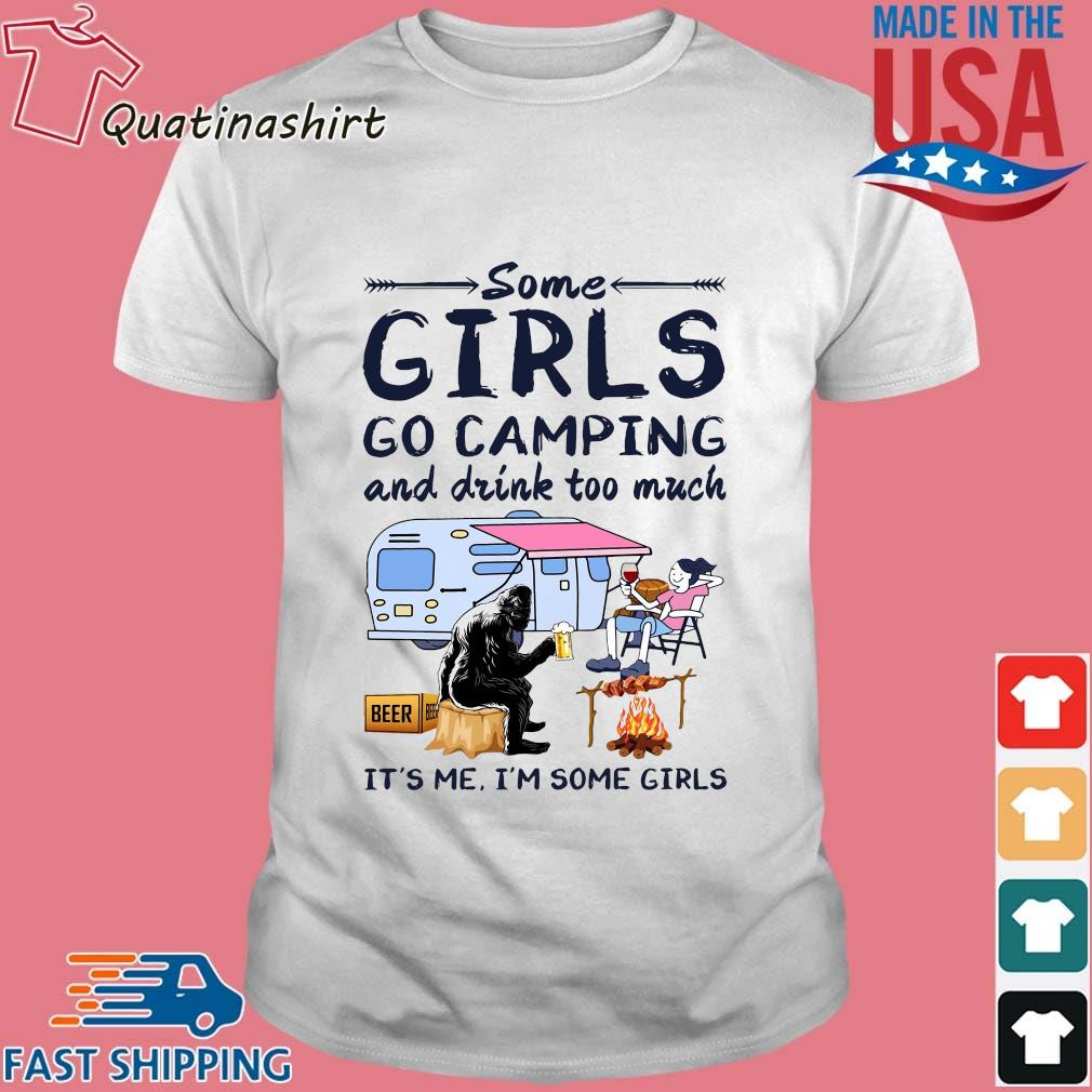 Bigfoot some girls go camping and drink too much it's Me I'm some girls shirt