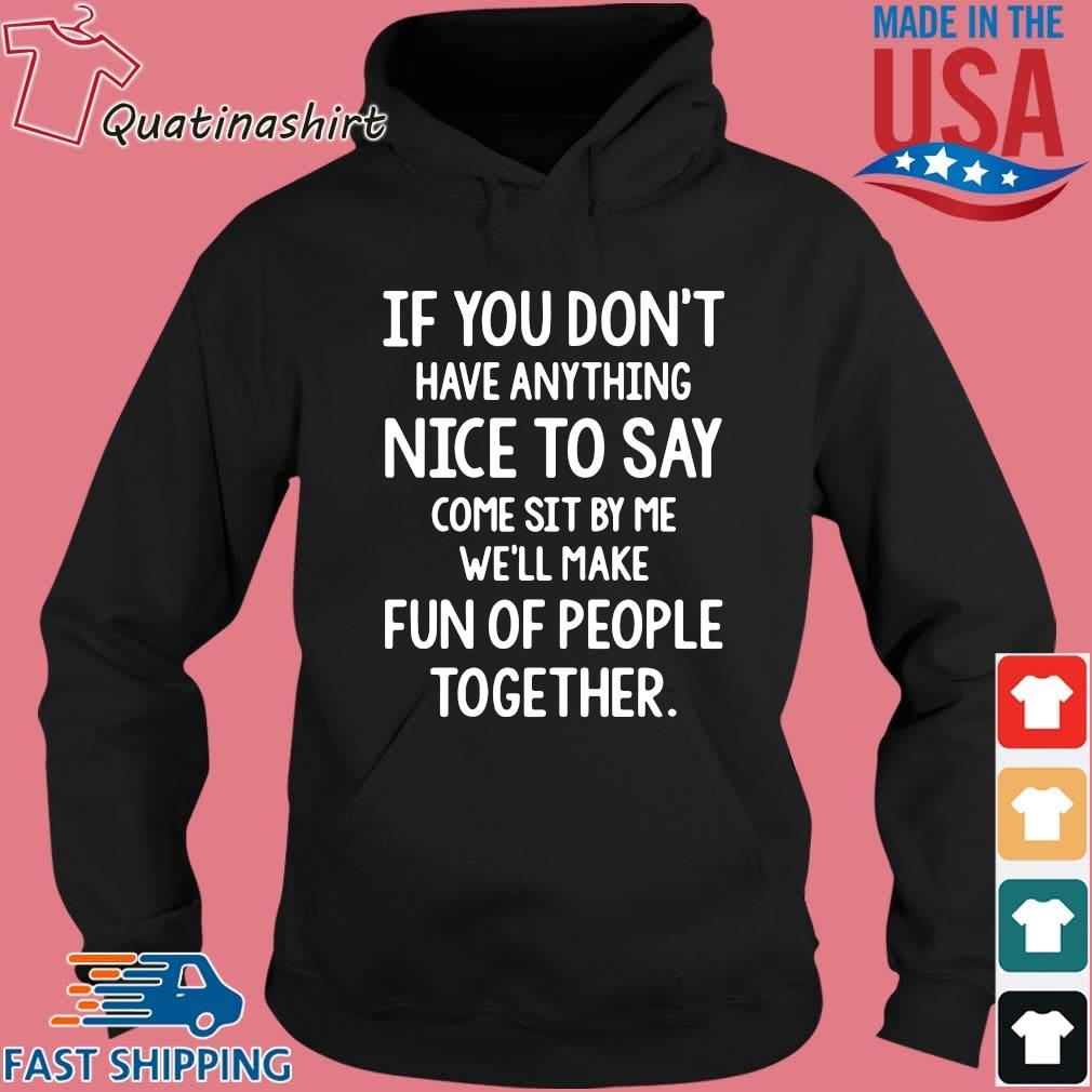 If you don_t have anything nice to say come sit by Me we_ll make fun of people together s Hoodie den