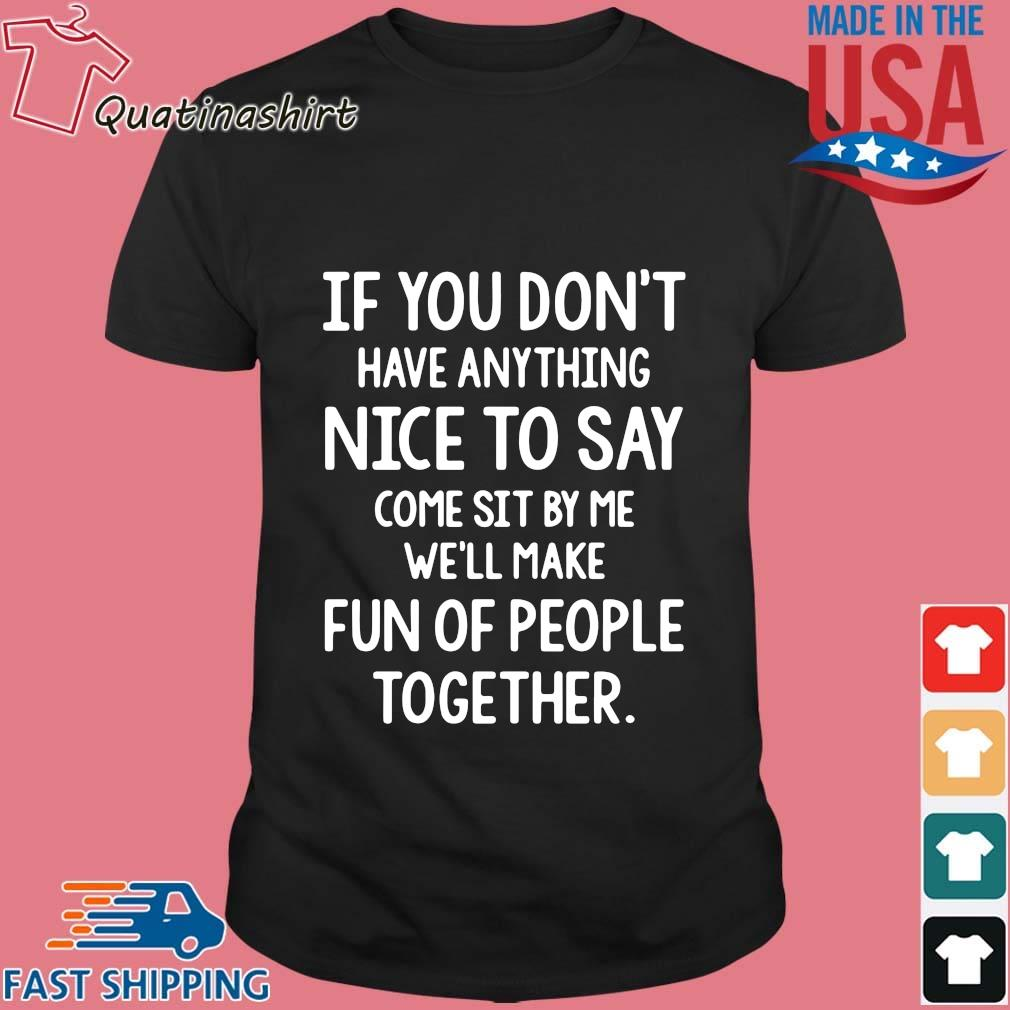 If you don_t have anything nice to say come sit by Me we_ll make fun of people together shirt