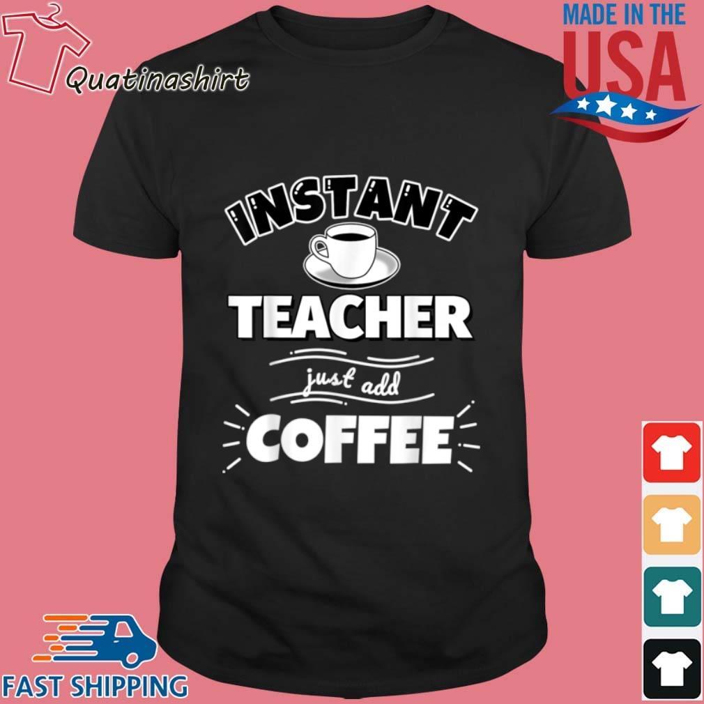 Instant Teacher Just Add Coffee Shirt