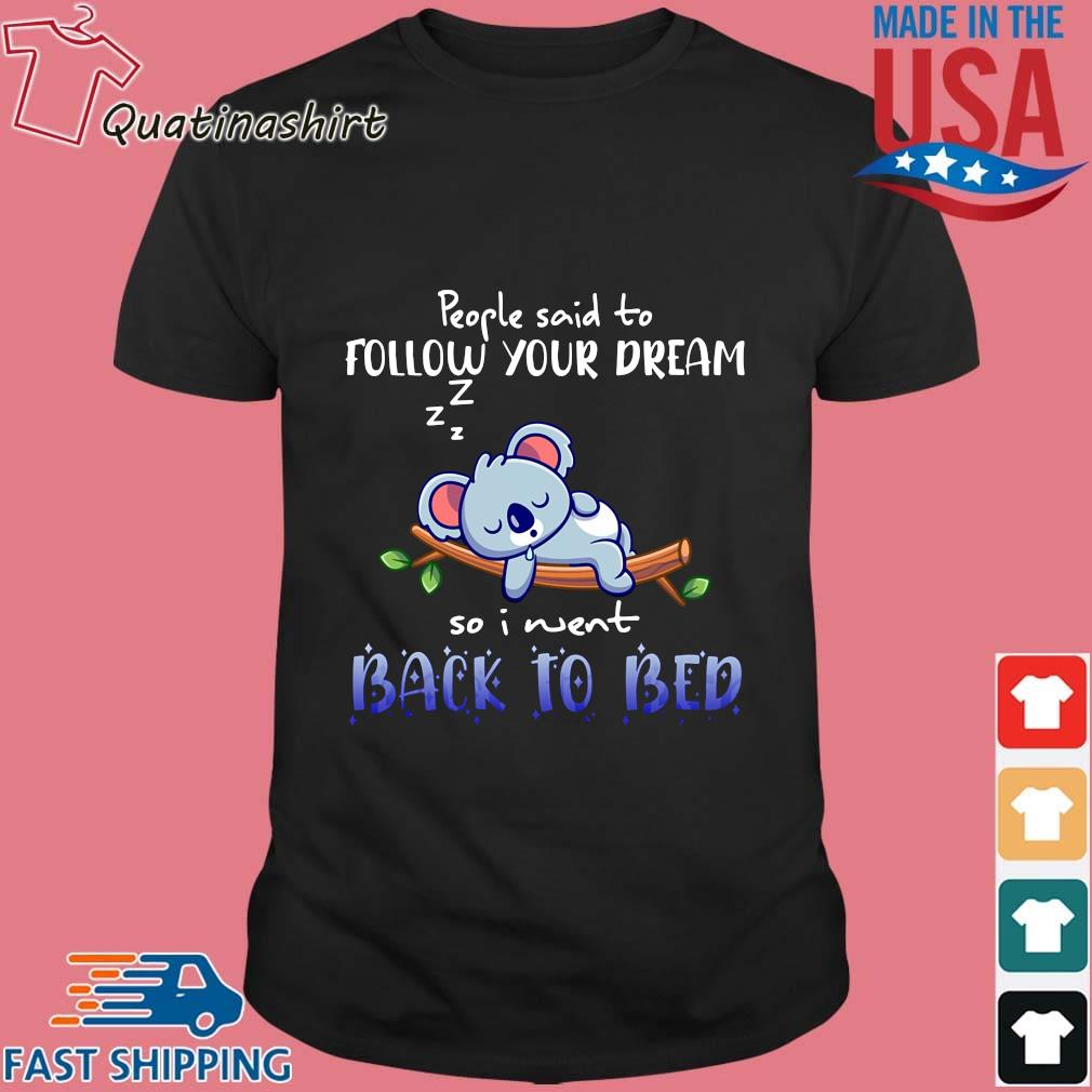 Koala people said to follow your dream so I went back to bed shirt