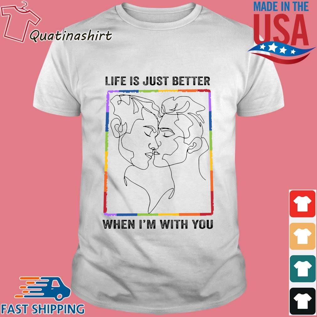 LGBT gay life is just better when I'm with you shirt