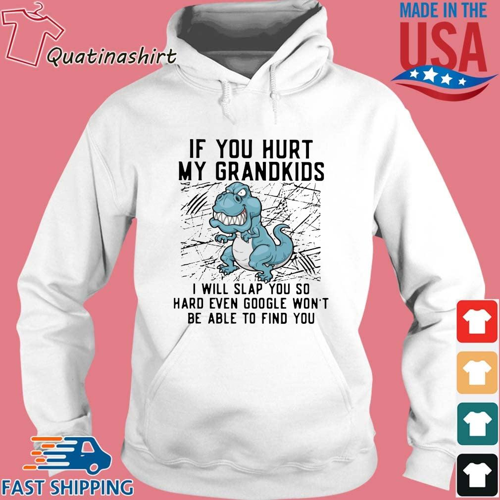 T-Rex if you hurt my grandkids I will slap you so hard even google won't be able to find you s Hoodie trang