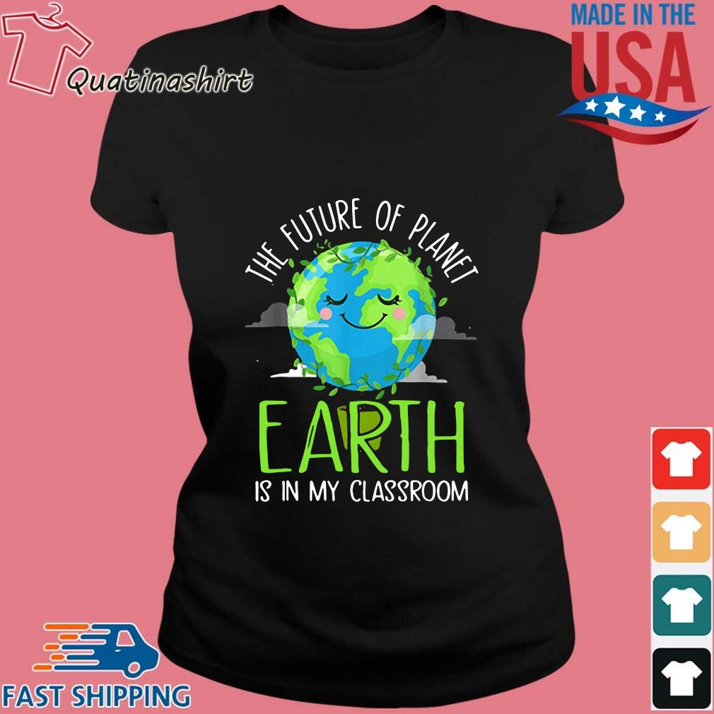 The Future Of Planet Earth Is In My Classroom Shirt Ladies den