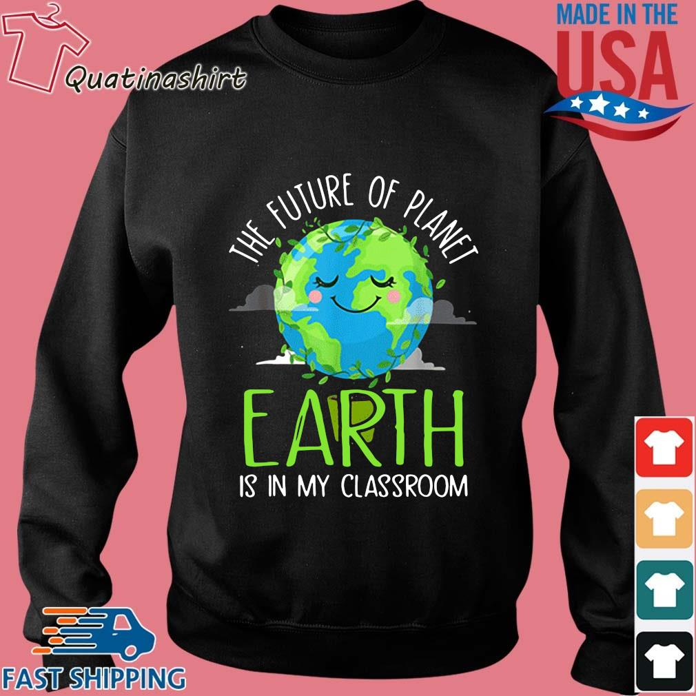 The Future Of Planet Earth Is In My Classroom Shirt Sweater den