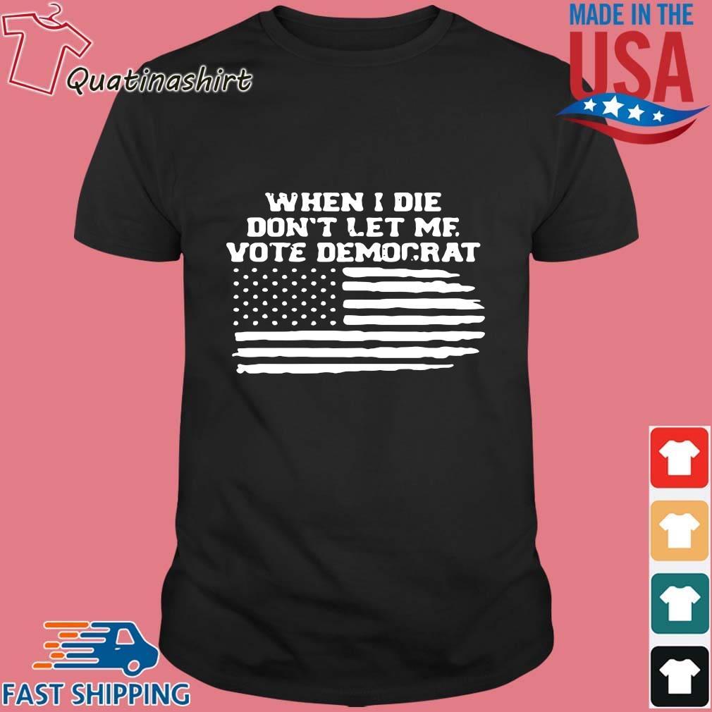When I Die Don't Let Me Vote Democrat American Flag Shirt