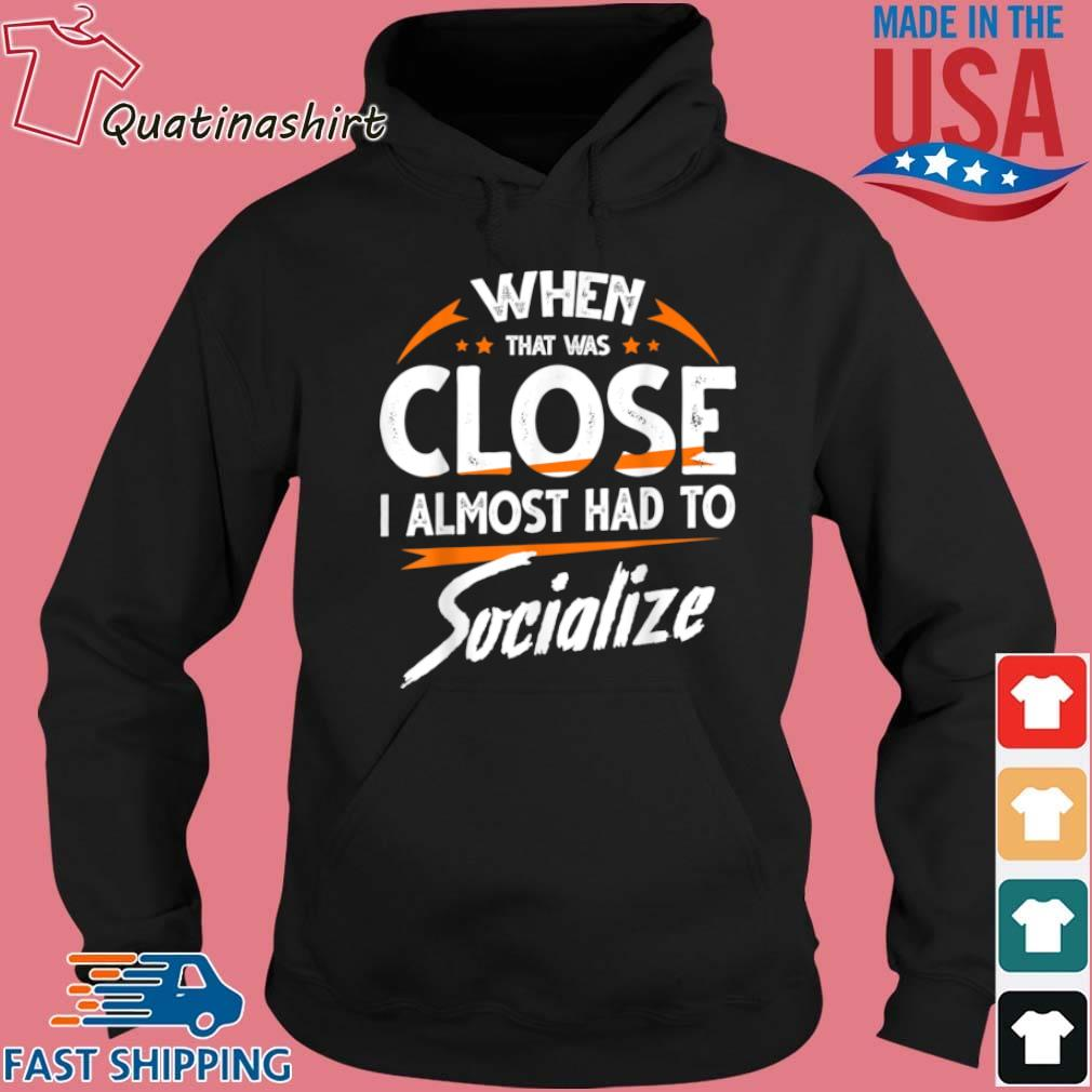 Whew That Was Close I Almost Had To Socialize Shirt Hoodie den